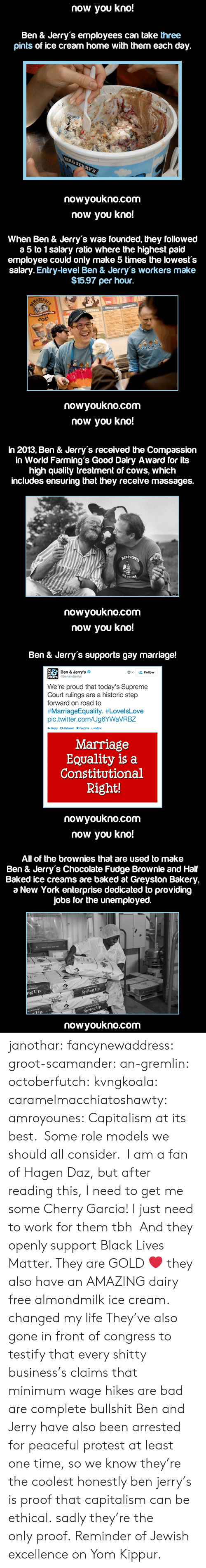 Gay Marriage: now you kno!  Ben & Jerry's employees can take three  pints of ice cream home with them each day.  nowyoukno.com   now you kno!  When Ben & Jerry's was founded, they followed  a 5 to 1 salary ratio where the highest paid  employee could only make 5 times the lowests  salary. Entry-level Ben & Jerry's workers make  $15.97 per hour.  JER  nowyoukno.com   now you kno!  In 2013, Ben & Jerry's received the Compassion  in World Farming's Good Dairy Award for its  high quality treatment of cows, which  includes ensuring that they receive massages.  nowyoukno.com   now you kno!  Ben & Jerry's supports gay marriage!  Ben & Jerry's  Gbenanderys  '오 Follow  We're proud that today's Supreme  Court rulings are a historic step  forward on road to  #MarriageEquality. #LovelsLove  pic.twitter.com/Ug6YWaVRBZ  Marriage  EQuality is a  Constitutional  Right!  nowyoukno.com   now you kno!  All of the brownies that are used to make  Ben & Jerry's Chocolate Fudge Brownie and Half  Baked ice creams are baked at Greyston Bakery,  a New York enterprise dedicated to providing  jobs for the unemployed.  ng Up  Spring Up  Spring Up  nowyoukno.com janothar: fancynewaddress:  groot-scamander:  an-gremlin:  octoberfutch:  kvngkoala:  caramelmacchiatoshawty:  amroyounes:  Capitalism at its best. Some role models we should all consider. I am a fan of Hagen Daz, but after reading this, I need to get me some Cherry Garcia!  I just need to work for them tbh  And they openly support Black Lives Matter. They are GOLD ❤️  they also have an AMAZING dairy free almondmilk ice cream. changed my life  They've also gone in front of congress to testify that every shitty business's claims that minimum wage hikes are bad are complete bullshit   Ben and Jerry have also been arrested for peaceful protest at least one time, so we know they're the coolest  honestly ben  jerry's is proof that capitalism can be ethical. sadly they're the onlyproof.  Reminder of Jewish excellence on Yom Kippur.