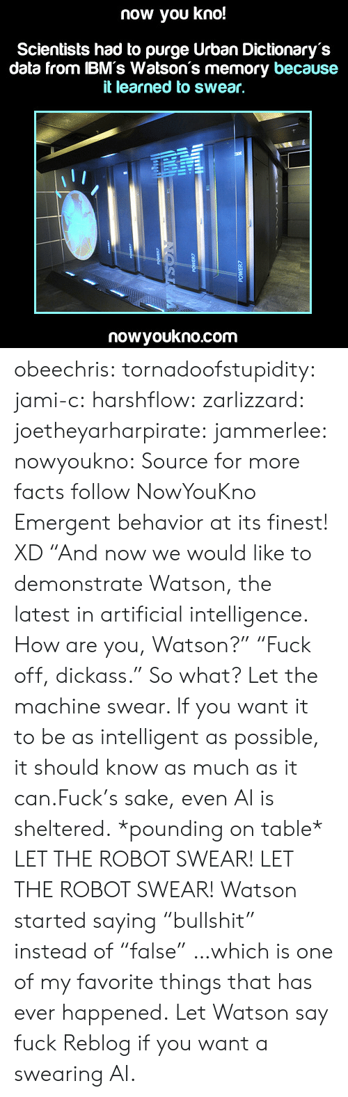 """Emergent: now you kno!  Scientists had to purge Urban Dictionary's  data from IBM's Watson's memory because  it learned to swear,  nowyoukno.com obeechris:  tornadoofstupidity:  jami-c:  harshflow:  zarlizzard:  joetheyarharpirate:  jammerlee:  nowyoukno:  Source for more facts follow NowYouKno  Emergent behavior at its finest! XD  """"And now we would like to demonstrate Watson, the latest in artificial intelligence. How are you, Watson?"""" """"Fuck off, dickass.""""  So what? Let the machine swear. If you want it to be as intelligent as possible, it should know as much as it can.Fuck's sake, even AI is sheltered.  *pounding on table* LET THE ROBOT SWEAR! LET THE ROBOT SWEAR!  Watson started saying""""bullshit"""" instead of""""false"""" …which is one of my favorite things that has ever happened.   Let Watson say fuck  Reblog if you want a swearing AI."""