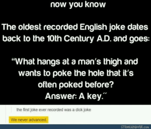 "Dick, English, and Never: now you know  The oldest recorded English joke dates  back to the 10th Century AD. and goes:  ""What hangs at a man's thigh and  wants to poke the hole that it's  often poked before?  Answer: A key.""  the first joke ever recorded was a dick joke  We never advanced.  STRANGEBEAVER.com"