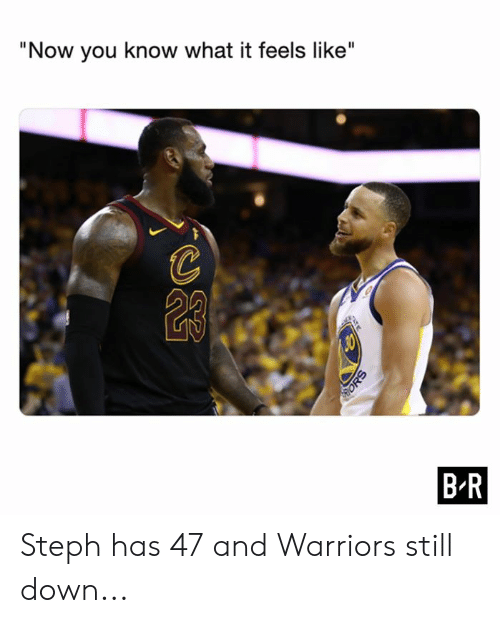 "Warriors, Down, and You: ""Now you know what it feels like""  B R  ATE  ORS Steph has 47 and Warriors still down..."
