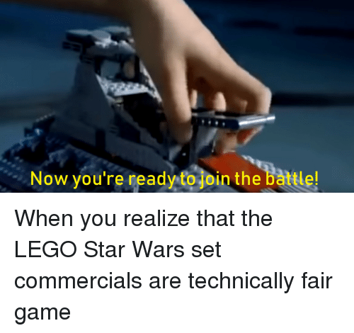 Lego Star Wars: Now you're ready to join the battle! When you realize that the LEGO Star Wars set commercials are technically fair game