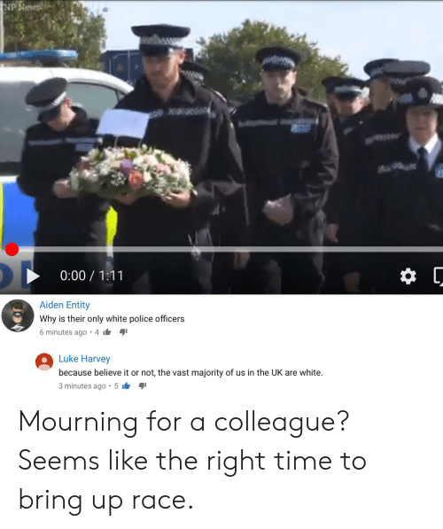 News, Police, and Tumblr: NP News  0:00 1:11  Aiden Entity  Why is their only white police officers  6 minutes ago 4  Luke Harvey  because believe it or not, the vast majority of us in the UK are white.  5 ib  3 minutes ago Mourning for a colleague? Seems like the right time to bring up race.