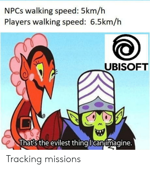 Evilest: NPCs walking speed: 5km/h  Players walking speed: 6.5km/h  UBISOFT  That's the evilest thingllcan imagine. Tracking missions