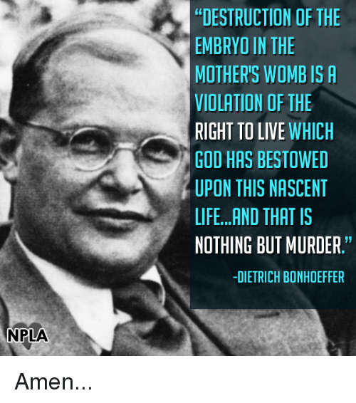 """God, Life, and Memes: NPLA  DESTRUCTION OF THE  EMBRYO IN THE  MOTHER'S WOMB IS A  VIOLATION OF THE  RIGHT TO LIVE  WHICH  GOD HAS BESTOWED  UPON THIS NASCENT  LIFE...AND THAT IS  NOTHING BUT MURDER.""""  -DIETRICH BONHOEFFER Amen..."""
