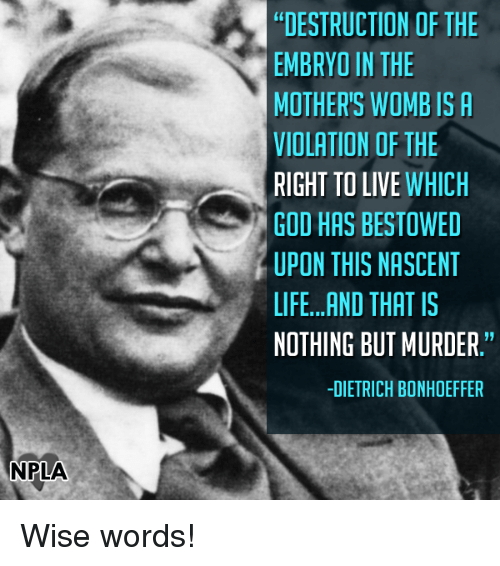 """bestowed: NPLA  DESTRUCTION OF THE  EMBRYO IN THE  MOTHER'S WOMB IS A  VIOLATION OF THE  RIGHT TO LIVE  WHICH  GOD HAS BESTOWED  UPON THIS NASCENT  LIFE...AND THAT IS  NOTHING BUT MURDER.""""  -DIETRICH BONHOEFFER Wise words!"""