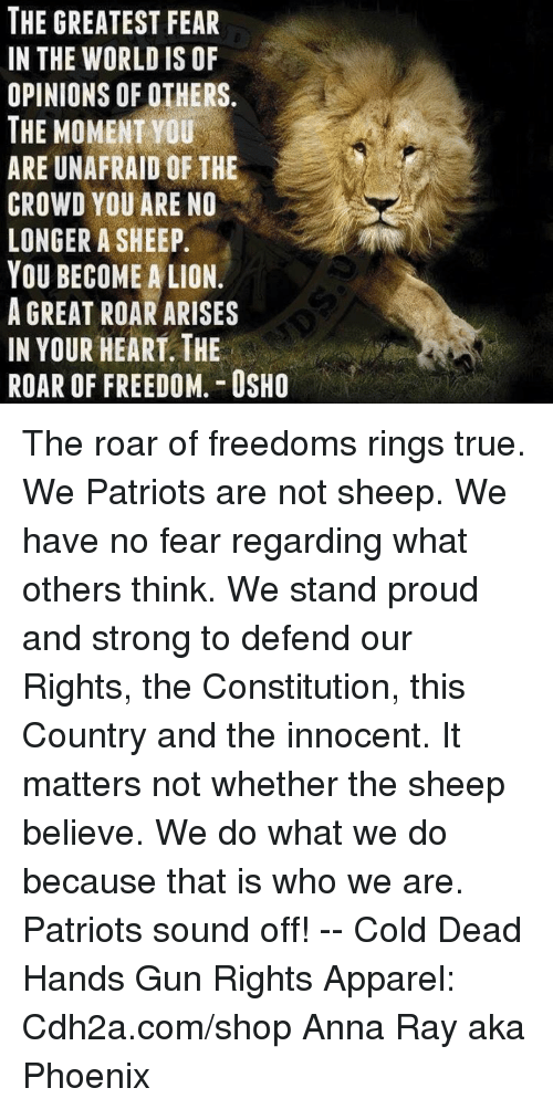 Ctr: NS  RFR  AOE  0  0  ES L F T D A E A  ERO  DRE  TRONAU //  EWMMFYAORHF  A IMA  HEAAE  TOS  EWN  CTR  GHN  ETIEEONU  E-MUWG  BEOR  NP.H R ROOG  TIOTACLYAIR The roar of freedoms rings true. We Patriots are not sheep. We have no fear regarding  what others think. We stand proud and strong to defend our Rights, the Constitution, this Country and the innocent.  It matters not whether the sheep believe. We do what we do because that is who we are. Patriots sound off!   -- Cold Dead Hands Gun Rights Apparel: Cdh2a.com/shop  Anna Ray aka Phoenix