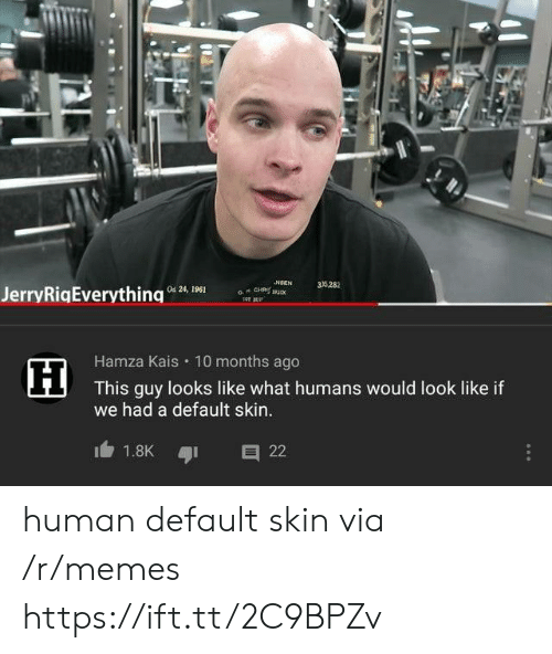 Like What: NSEN  a CH u  35282  Od 24, 1961  JerryRigEverything  Hamza Kais 10 months ago  This guy looks like what humans would look like if  we had a default skin..  1.8K  22 human default skin via /r/memes https://ift.tt/2C9BPZv