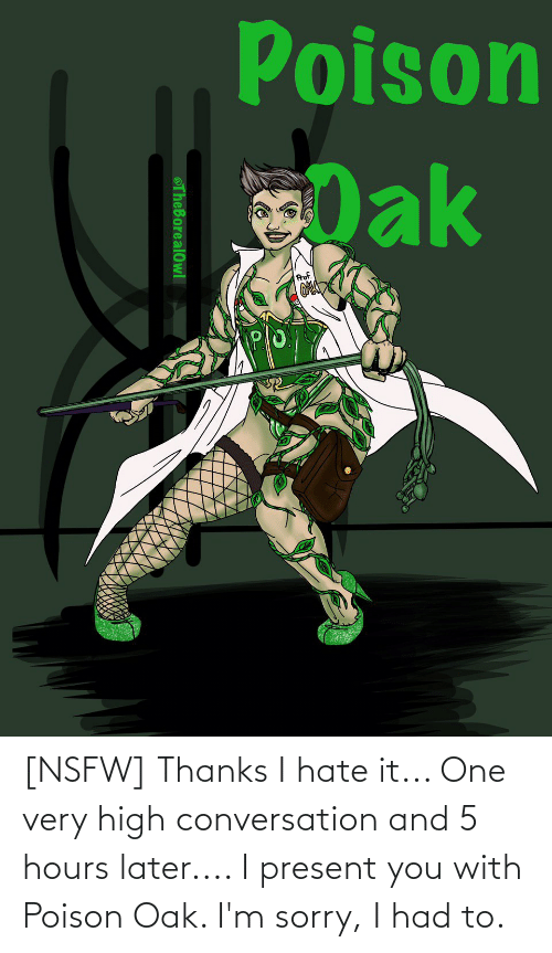 poison: [NSFW] Thanks I hate it... One very high conversation and 5 hours later.... I present you with Poison Oak. I'm sorry, I had to.