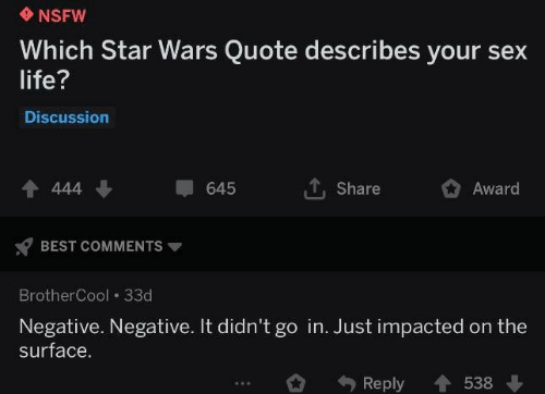 Go In: NSFW  Which Star Wars Quote describes your sex  life?  Discussion  4 444  Share  645  Award  BEST COMMENTS  BrotherCool 33d  Negative. Negative. It didn't go in. Just impacted on the  surface.  Reply  538