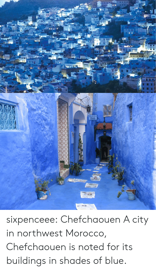 Morocco: NSION  CORDOBA  al sixpenceee:   Chefchaouen   A city in northwest Morocco, Chefchaouen is noted for its buildings in shades of blue.