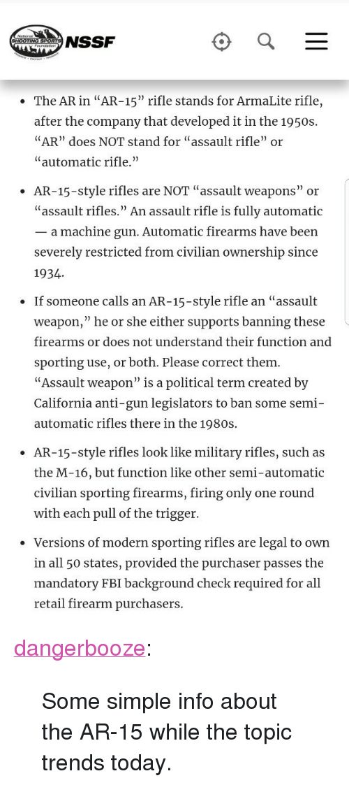 """Fbi, Tumblr, and Blog: NSSF  The AR in """"AR-15"""" rifle stands for ArmaLite rifle,  after the company that developed it in the 1950:s  AR"""" does NOT stand for """"assault rifle"""" or  """"automatic rifle.""""  AR-15-style rifles are NOT """"assault weapons"""" or  """"assault rifles."""" An assault rifle is fully automatic  _ a machine gun. Automatic firearms have been  severely restricted from civilian ownership since  1934  If someone calls an AR-15-style rifle an """"assault  weapon,"""" he or she either supports banning these  firearms or does not understand their function and  sporting use, or both. Please correct them  """"Assault weapon"""" is a political term created by  California anti-gun legislators to ban some semi-  automatic rifles there in the 1980s.  .  AR-15-style rifles look like military rifles, such as  the M-16, but function like other semi-automatic  civilian sporting firearms, firing only one round  with each pull of the trigger.  ·  Versions of modern sporting rifles are legal to own  in all 50 states, provided the purchaser passes the  mandatory FBI background check required for al  retail firearm purchasers <p><a href=""""http://dangerbooze.tumblr.com/post/170909007539/some-simple-info-about-the-ar-15-while-the-topic"""" class=""""tumblr_blog"""">dangerbooze</a>:</p> <blockquote><p>Some simple info about the AR-15 while the topic trends today.</p></blockquote>"""