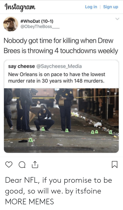 Dank, Memes, and Nfl: nstagram  Log in | Sign up  #whoDat (10-1)  @obeyTheBoss_  Nobody got time for killing when Drew  Brees is throwing 4touchdowns weekly  say cheese @Saycheese_Media  New Orleans is on pace to have the lowest  murder rate in 30 years with 148 murders.  5 Dear NFL, if you promise to be good, so will we. by itsfoine MORE MEMES