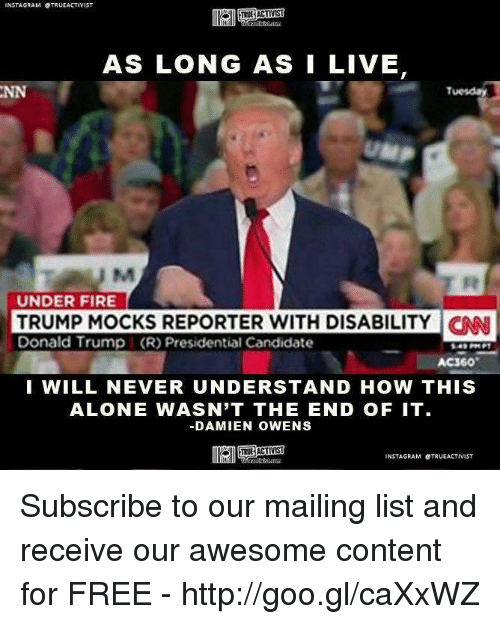 Presidential Candidates: NSTAGRAM OTRUEACTIVIST  AS LONG AS I LIVE  Tuesday  UNDER FIRE  TRUMP MOCKS REPORTER WITH DISABILITY CNN  Donald Trump (R) Presidential Candidate  I WILL NEVER UNDERSTAND HOW THIS  ALONE WASN'T THE END OF IT.  DAMIEN OWENS  INSTAGRAM OTRUEACTIVIST Subscribe to our mailing list and receive our awesome content for FREE - http://goo.gl/caXxWZ
