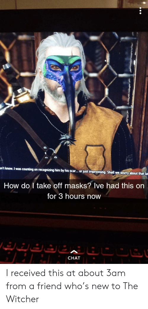 the witcher: nt know. I was counting on recognizing him by his scar..or just improvising. Shall we worry about that la  How do I take off masks? Ive had this on  for 3 hours now  CHAT I received this at about 3am from a friend who's new to The Witcher