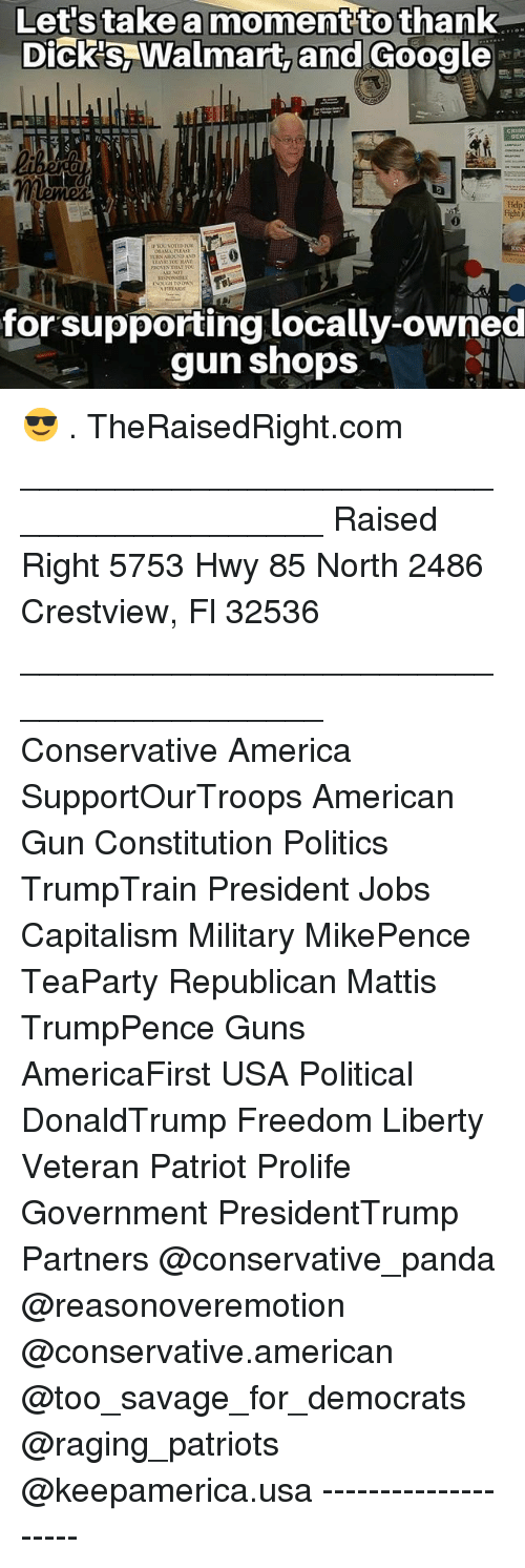 Mattis: nt  to  thank  Dick's,Walmart, and Google  0  for supporting locally-owned  gun shops 😎 . TheRaisedRight.com _________________________________________ Raised Right 5753 Hwy 85 North 2486 Crestview, Fl 32536 _________________________________________ Conservative America SupportOurTroops American Gun Constitution Politics TrumpTrain President Jobs Capitalism Military MikePence TeaParty Republican Mattis TrumpPence Guns AmericaFirst USA Political DonaldTrump Freedom Liberty Veteran Patriot Prolife Government PresidentTrump Partners @conservative_panda @reasonoveremotion @conservative.american @too_savage_for_democrats @raging_patriots @keepamerica.usa --------------------