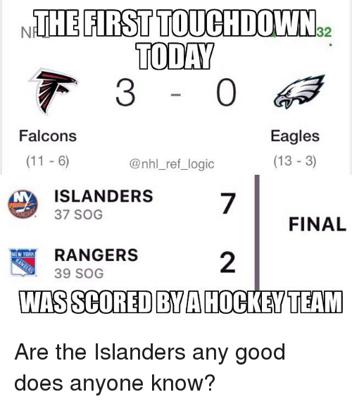Philadelphia Eagles, Logic, and Memes: NTHE FIRST TOUCHDOWN  TODAY  32  Eagles  (13 -3)  Falcons  @nhl_ref_ logic  IS LANDERS7  FINAL  RANGERS  39 SOG  2  NEW YORIK  WAS SCORED BYA HOCKEYTEAM Are the Islanders any good does anyone know?
