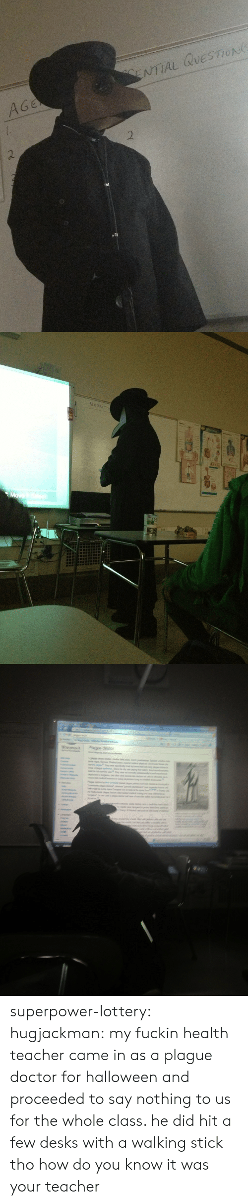 Doctor, Halloween, and Lottery: NTIAL QUESTION  AGe  2  , 1   AlUT superpower-lottery: hugjackman:  my fuckin health teacher came in as a plague doctor for halloween and proceeded to say nothing to us for the whole class. he did hit a few desks with a walking stick tho  how do you know it was your teacher