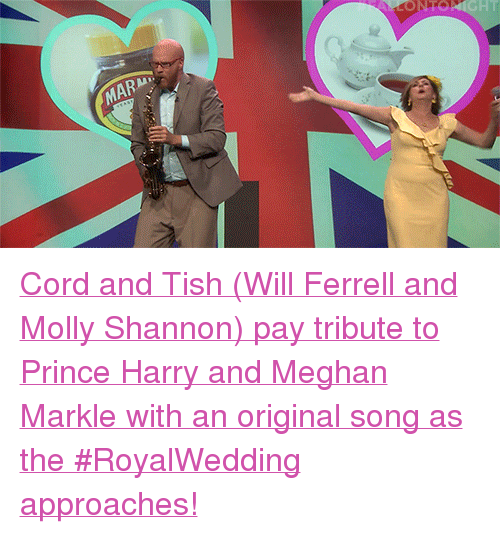 """ferrell: NTO  MAR <p><a href=""""https://www.youtube.com/watch?v=UGDXw5qAYrM"""" target=""""_blank"""">Cord and Tish (Will Ferrell and Molly Shannon) pay tribute to Prince Harry and Meghan Markle with an original song as the #RoyalWedding approaches!</a></p>"""