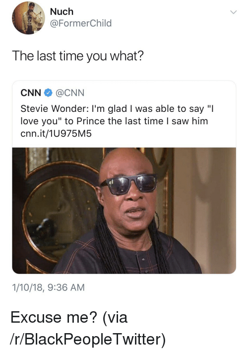 """Blackpeopletwitter, cnn.com, and Love: Nuch  @FormerChild  HT  The last time you what?  CNN@CNN  Stevie Wonder: I'm glad I was able to say """"I  love you"""" to Prince the last time I saw him  cnn.it/1U975M5  1/10/18, 9:36 AM <p>Excuse me? (via /r/BlackPeopleTwitter)</p>"""
