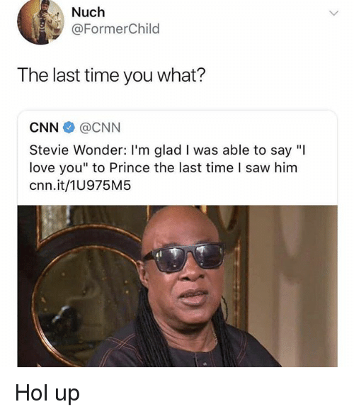 """cnn.com, Love, and Memes: Nuch  @FormerChild  The last time you what?  CNN@CNN  Stevie Wonder: I'm glad I was able to say """"I  love you"""" to Prince the last time l saw him  cnn.it/1U975M5 Hol up"""
