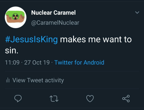 caramel: Nuclear Caramel  @CaramelNuclear  #JesuslsKing makes me want to  sin.  11:09 27 Oct 19 Twitter for Android  li View Tweet activity