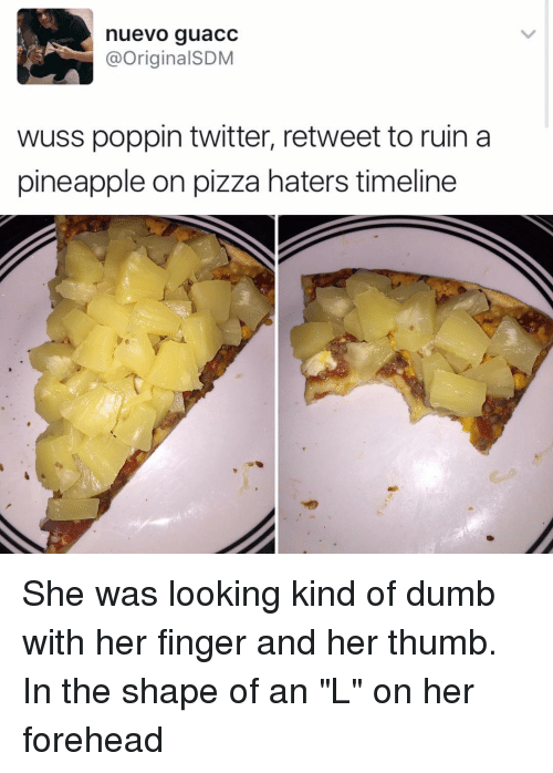 """Pineappl: nuevo guacc  @Original SDM  wuss poppin twitter, retweet to ruin a  pineapple on pizza haters timeline She was looking kind of dumb with her finger and her thumb. In the shape of an """"L"""" on her forehead"""