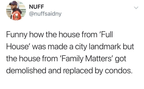 Funny: NUFF  @nuffsaidny  Funny how the house from 'Full  House' was made a city landmark but  the house from 'Family Matters' got  demolished and replaced by condos.