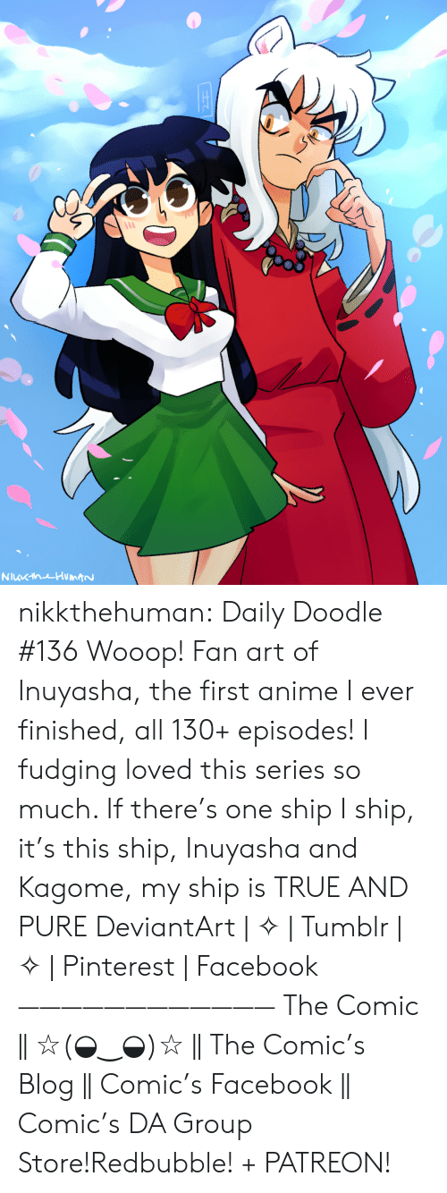 fan art: NuKhuHumtN nikkthehuman:   Daily Doodle #136 Wooop! Fan art of Inuyasha, the first anime I ever finished, all 130+ episodes! I fudging loved this series so much. If there's one ship I ship, it's this ship, Inuyasha and Kagome, my ship is TRUE AND PURE DeviantArt | ✧ | Tumblr | ✧ | Pinterest | Facebook ———————————— The Comic || ☆(◒‿◒)☆ || The Comic's Blog || Comic's Facebook || Comic's DA Group Store!Redbubble! + PATREON!