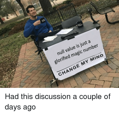Magic, Null, and Change: null value is just a  glorified magic number  CHANGE MY MIND Had this discussion a couple of days ago