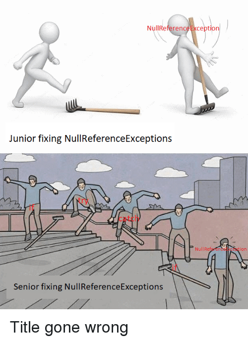 Gone Wrong: NullReferenceException  Junior fixing NullReferenceExceptions  try  if  catch  NulIReferenceException  if  Senior fixing NullReferenceExceptions Title gone wrong