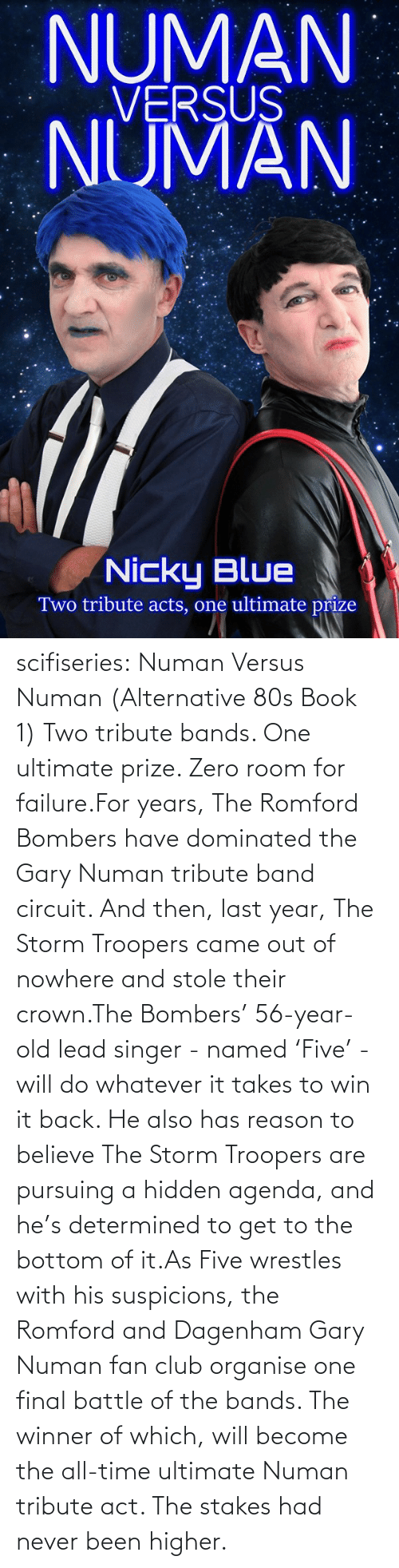 All Time: NUMAN  VERSUS  NUMAN  Nicky Blue  Two tribute acts, one ultimate prize scifiseries:  Numan Versus Numan (Alternative 80s Book 1) Two tribute bands. One ultimate prize. Zero room for failure.For  years, The Romford Bombers have dominated the Gary Numan tribute band  circuit. And then, last year, The Storm Troopers came out of nowhere and  stole their crown.The Bombers' 56-year-old lead singer - named  'Five' - will do whatever it takes to win it back. He also has reason to  believe The Storm Troopers are pursuing a hidden agenda, and he's  determined to get to the bottom of it.As Five wrestles with his  suspicions, the Romford and Dagenham Gary Numan fan club organise one  final battle of the bands. The winner of which, will become the all-time  ultimate Numan tribute act. The stakes had never been higher.