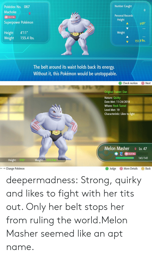 "records: Number Caught  Pokédex No. 067  Machoke  Personal Records  I FIGHTING  Height  Superpower Pokémon  505""  Height 4'11""  Weight 155.4 lbs.  Weight  151.9 lbs,  The belt around its waist holds back its energy  Without it, this Pokémon would be unstoppable.  Check motion Next   Original Trainer: Dan  Nature: Quirky  Date Met: 11/24/2018  Where: Rock Tunnel  Level Met: 19  Characteristic: Likes to fight  Melon MasherLv. 47  (MAI FIGHT IN  -141/141  ー  Height: 505  151.9 bs.  () More Details  ← → Change Pokémon  Judge  Back deepermadness:  Strong, quirky and likes to fight with her tits out. Only her belt stops her from ruling the world.Melon Masher seemed like an apt name."