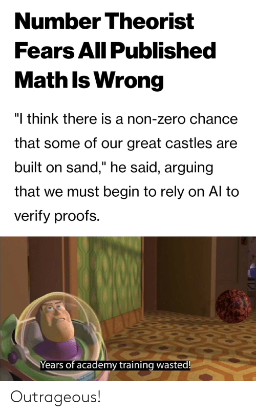 """Proofs: Number Theorist  Fears All Published  Math Is Wrong  """"I think there is a non-zero chance  that some of our great castles are  built on sand,"""" he said, arguing  that we must begin to rely on Al to  verify proofs.  Years of academy training wasted! Outrageous!"""