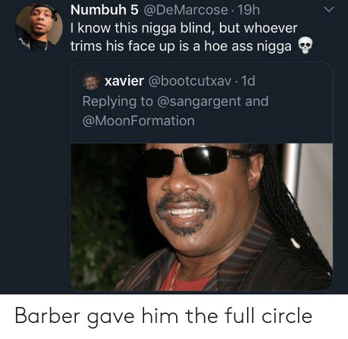 xavier: Numbuh 5 @DeMarcose 19h  I know this nigga blind, but whoever  trims his face up is a hoe ass nigga  xavier @bootcutxav 1d  Replying to @sangargent and  @MoonFormation Barber gave him the full circle