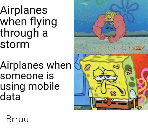 Flying Through: Nuper  Airplanes  when flying  through a  storm  Airplanes when  someone is  using mobile  data Brruu