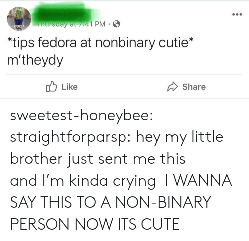 Its Cute: nursday at /41 PM  OUCH  *tips fedora at nonbinary cutie*  m'theydy  Like  Share sweetest-honeybee: straightforparsp: hey my little brother just sent me this andI'm kinda crying  I WANNA SAY THIS TO A NON-BINARY PERSON NOW ITS CUTE