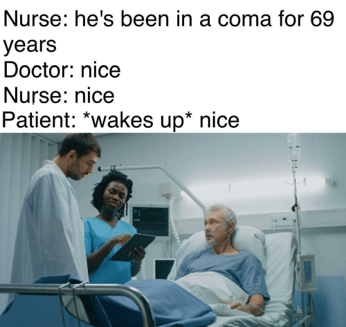 coma: Nurse: he's been in a coma for 69  years  Doctor: nice  Nurse: nice  Patient: *wakes up* nice  13/