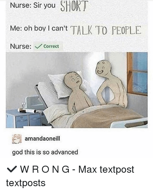 shortness: Nurse: Sir you SHORT  Me: oh boy I can't TALK TO PEOPLE  Nurse: Correct  amandaoneill  god this is so advanced ✔️ W R O N G - Max textpost textposts
