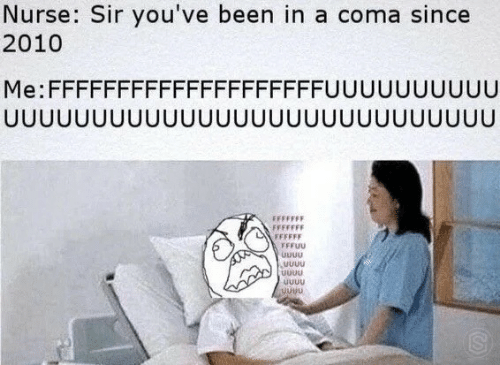 Youve Been: Nurse: Sir you've been in a coma since  2010  Me:FFFFFFFFFFFFFFFFFFFFUUUUUUUUUU  JUUUUUUUUUUUUUUUUU  UUUUUUUUU  UUU  FFFFFFF  FFFFFF  FFFUU  UUUU  UUuu  uUuu