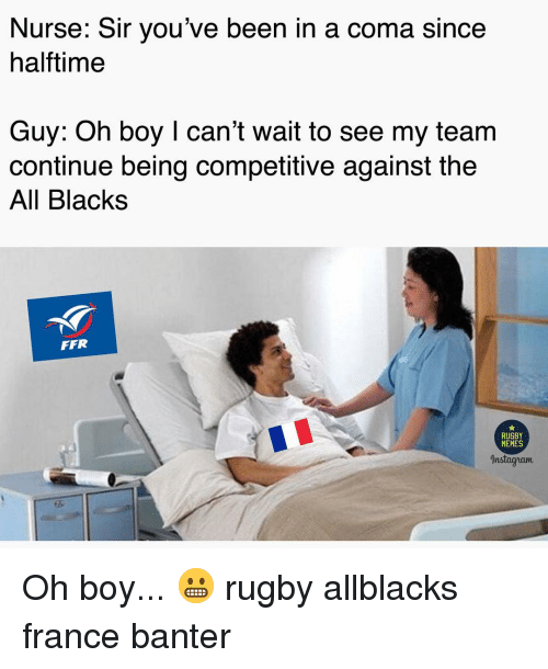 Memes, France, and Rugby: Nurse: Sir you've been in a coma since  halftime  Guy: Oh boy I can't wait to see my team  continue being competitive against the  All Blacks  FFR  RUGBY  MEMES  Instagyram Oh boy... 😬 rugby allblacks france banter