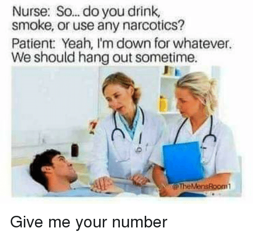 Lol, Yeah, and Patient: Nurse: So. .do you drink,  smoke, or use any narcotics?  Patient Yeah, I'm down for whatever.  We should hang out sometime. Give me your number