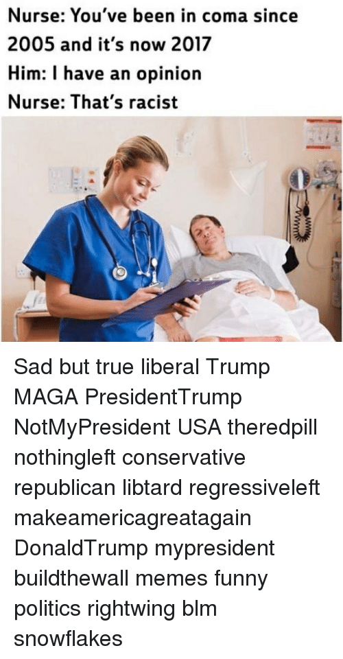 thats racist: Nurse: You've been in coma since  2005 and it's now 2017  Him: I have an opinion  Nurse: That's racist Sad but true liberal Trump MAGA PresidentTrump NotMyPresident USA theredpill nothingleft conservative republican libtard regressiveleft makeamericagreatagain DonaldTrump mypresident buildthewall memes funny politics rightwing blm snowflakes