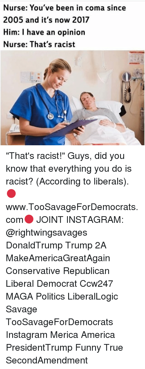 "thats racist: Nurse: You've been in coma since  2005 and it's now 2017  Him: I have an opinion  Nurse: That's racist ""That's racist!"" Guys, did you know that everything you do is racist? (According to liberals). 🔴www.TooSavageForDemocrats.com🔴 JOINT INSTAGRAM: @rightwingsavages DonaldTrump Trump 2A MakeAmericaGreatAgain Conservative Republican Liberal Democrat Ccw247 MAGA Politics LiberalLogic Savage TooSavageForDemocrats Instagram Merica America PresidentTrump Funny True SecondAmendment"