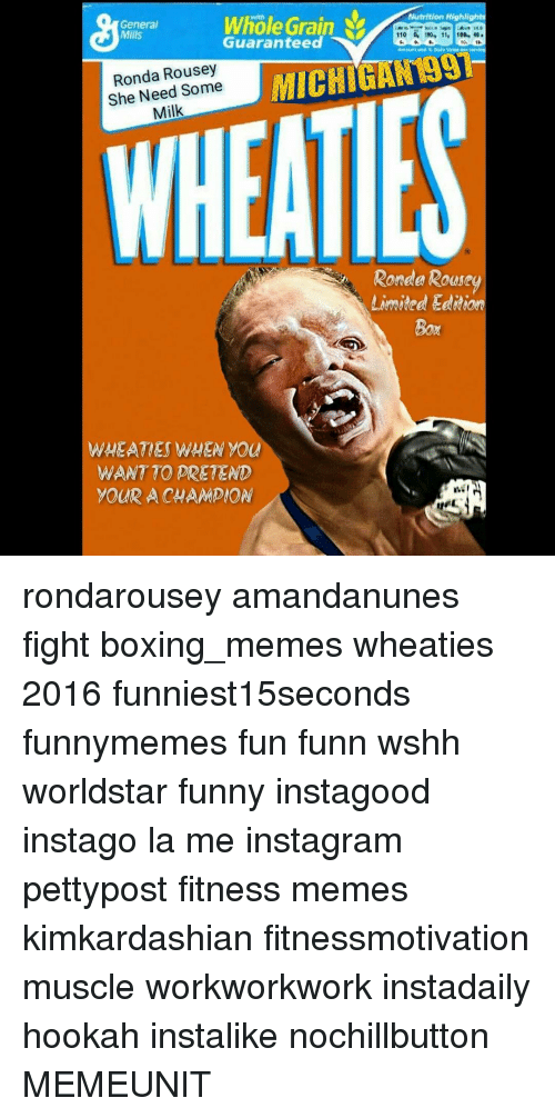 Meme, Memes, and Worldstar: Nutrition Highlights  Whole Grain  General  Mills  110 190, 11. 10D- 40.  Guaranteed  1H,  MICHIGAN 9H  Ronda Some  She Need Milk  Ronde Rouse  Limited  WHEAT ES WHEN you  WANTTO PRETEND  YOUR A CHAMPION rondarousey amandanunes fight boxing_memes wheaties 2016 funniest15seconds funnymemes fun funn wshh worldstar funny instagood instago la me instagram pettypost fitness memes kimkardashian fitnessmotivation muscle workworkwork instadaily hookah instalike nochillbutton MEMEUNIT