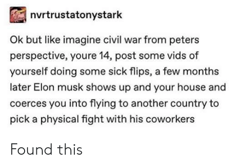 Civil War, House, and Coworkers: nvrtrustatonystark  Ok but like imagine civil war from peters  perspective, youre 14, post some vids of  yourself doing some sick flips, a few months  later Elon musk shows up and your house and  coerces you into flying to another country to  pick a physical fight with his coworkers Found this