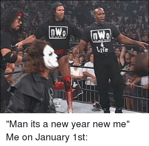 "nwo: nWo ""Man its a new year new me"" Me on January 1st:"