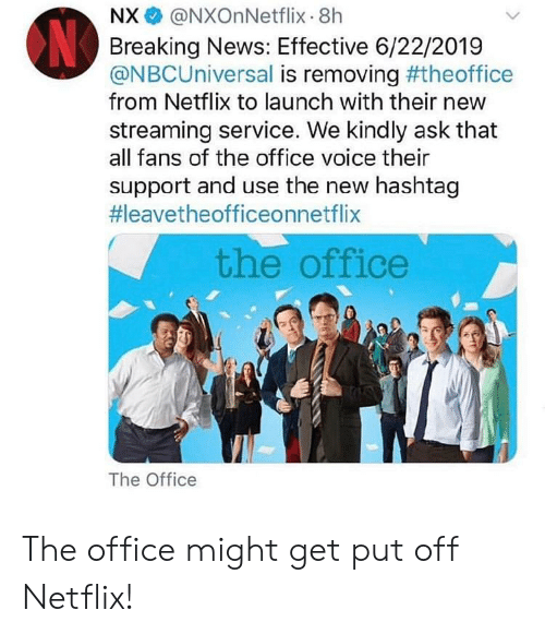 Netflix, News, and The Office: NX @NXOnNetflix-8h  Breaking News: Effective 6/22/2019  @NBCUniversal is removing #theoffice  from Netflix to launch with their new  streaming service. We kindly ask that  all fans of the office voice thei  support and use the new hashtag  #1eavetheofficeonnetflix  the office  The Office The office might get put off Netflix!