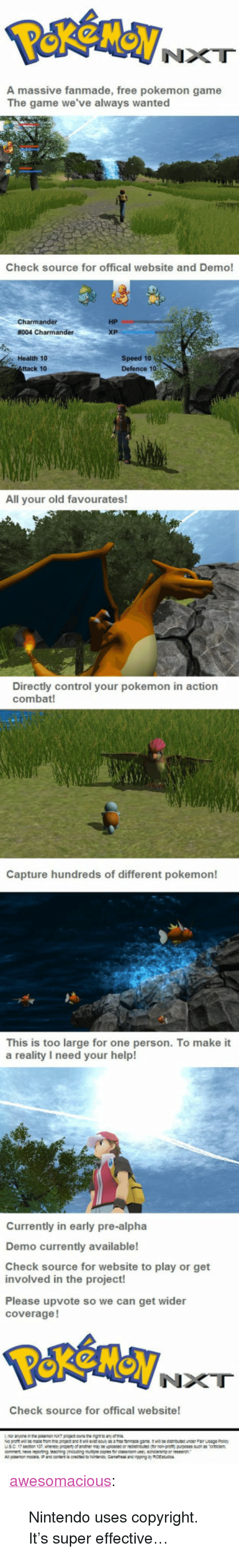 """Nintendo, Pokemon, and The Game: NXT  A massive fanmade, free pokemon game  The game we've always wanted  Check source for offical website and Demo!  HP  Health 10  ttack 10  Speed 10  Defence 1o  All your old favourates!  Directly control your pokemon in action  combat!  Capture hundreds of different pokemon!  This is too large for one person. To make it  a reality I need your help!  Currently in early pre-alpha  Demo currently available!  Check source for website to play or get  involved in the project!  Please upvote so we can get wider  coverage!  NXT  Check source for offical website! <p><a href=""""http://awesomacious.tumblr.com/post/170509369134/nintendo-uses-copyright-its-super-effective"""" class=""""tumblr_blog"""">awesomacious</a>:</p>  <blockquote><p>Nintendo uses copyright. It's super effective…</p></blockquote>"""