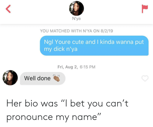 "Cute, Dick, and Her: N'ya  YOU MATCHED WITH N'YA ON 8/2/19  Ngl Youre cute and I kinda wanna put  my dick n'ya  Fri, Aug 2, 6:15 PM  Well done Her bio was ""I bet you can't pronounce my name"""