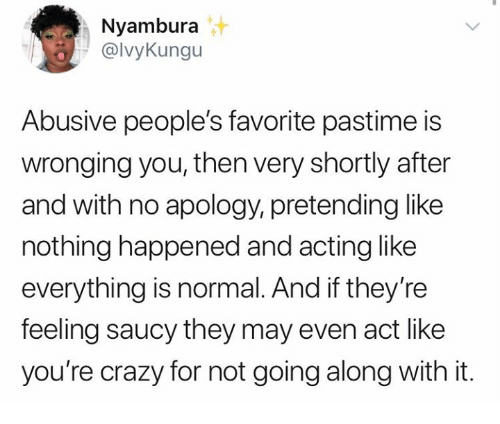 Crazy, Humans of Tumblr, and Saucy: Nyambura  @lvyKungu  Abusive people's favorite pastime is  wronging you, then very shortly after  and with no apology, pretending like  nothing happened and acting like  everything is normal. And if they're  feeling saucy they may even act like  you're crazy for not going along with it.